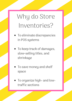 Why do Store Inventories? To eliminate discrepancies in POS systems; to keep track of damages, slow-selling titles, and shrinkage; to save money and shelf space; to organize high- and low-traffice sections